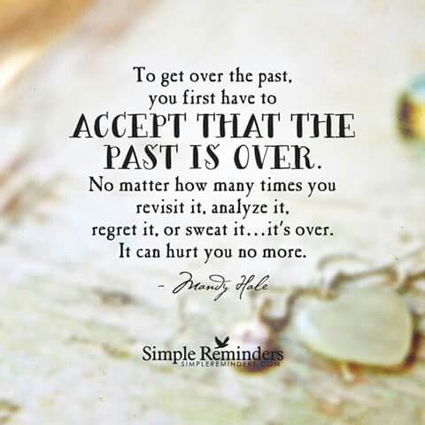 Accept that the past is over and it cant hurt you no more!