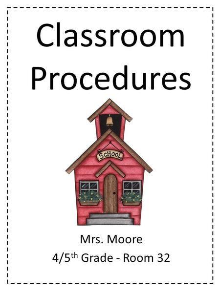 Classroom Procedures Mrs. Moore 4/5 th Grade - Room 32.