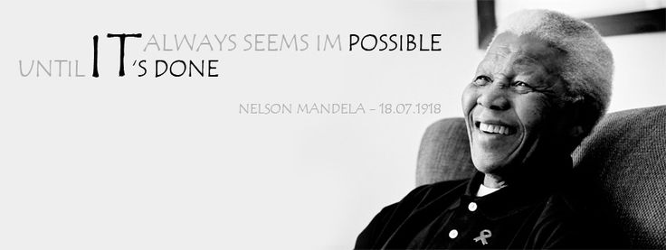 """it always seems impossible until it's done"" - Nelson Mandela"