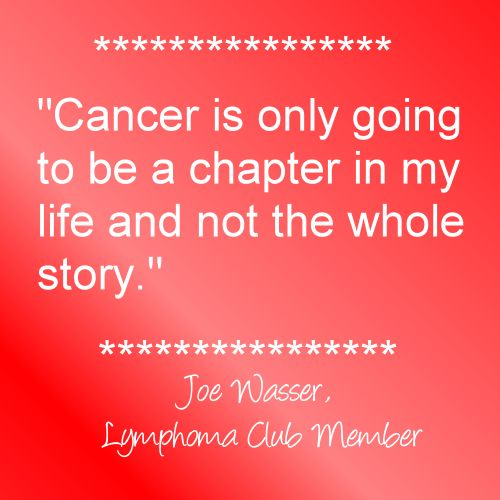 """""""Cancer is only going to be a chapter in my life and not the whole story."""" ~Joe Wasser, Lymphoma Club Member ........ (NOTE: Please do *not* alter this image & quote. Please leave intact out of respect.)"""