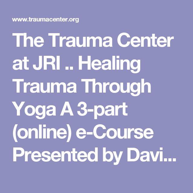 The Trauma Center at JRI .. Healing Trauma Through Yoga A 3-part (online) e-Course Presented by David Emerson, E-RYT
