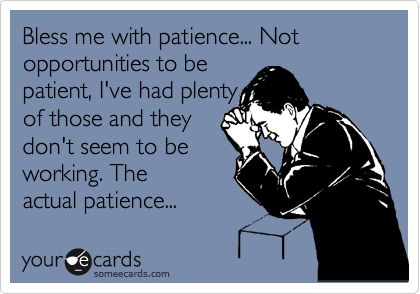 Bless me with patience... Not opportunities to be patient, I've had plenty of those and they don't seem to be working. The actual patience...