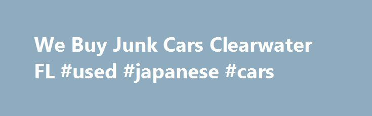 We Buy Junk Cars Clearwater FL #used #japanese #cars http://car.remmont.com/we-buy-junk-cars-clearwater-fl-used-japanese-cars/  #we buy junk cars # Welcome To Florida Cash For Junk Cars Since 1985, Florida Cash For Junk Cars has been helping car owners exchange their old cars for cash in Saint Petersburg, FL, Clearwater, FL, and surrounding areas We buy junk cars of all makes and models and provide quality customer service you can […]The post We Buy Junk Cars Clearwater FL #used #japanese…