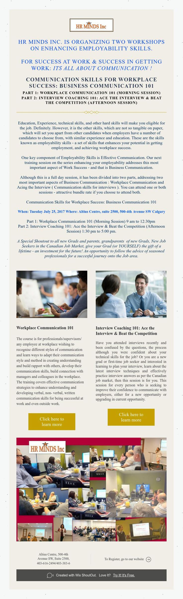 HR Minds Inc. is organizing two workshops  on enhancing employability skills.    for success at work & success in getting work: Its all about communication !    Communication Skills for Workplace Success: Business Communication 101  Part 1: Workplace Communication 101 (Morning Session)  Part 2: Interview Coaching 101: Ace the Interview & Beat the Competition (Afternoon Session)
