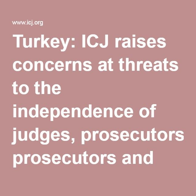 Turkey: ICJ raises concerns at threats to the independence of judges, prosecutors and lawyers | ICJ