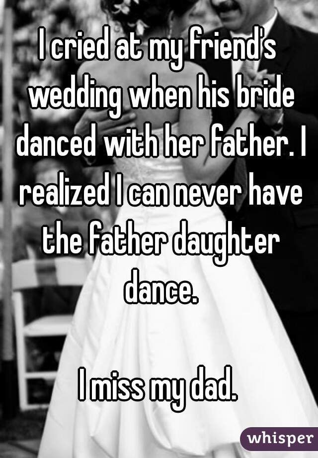 I cried at my friend's wedding when his bride danced with her father. I realized I can never have the father daughter dance.  I miss my dad.