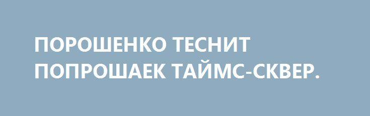 ПОРОШЕНКО ТЕСНИТ ПОПРОШАЕК ТАЙМС-СКВЕР. http://rusdozor.ru/2016/09/21/poroshenko-tesnit-poproshaek-tajms-skver/  У нищих на Таймс-сквер на этой неделе появился достаточно серьезный конкурент. Им стал украинский президент Петр Порошенко, прибывший на этой неделе в США на 71-ю Генассамблею ООН, чтобы заняться своим до боли любимым делом – попрошайничеством. Причем масштабы нищебродских скитаний ...