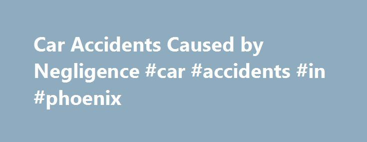 """Car Accidents Caused by Negligence #car #accidents #in #phoenix http://miami.remmont.com/car-accidents-caused-by-negligence-car-accidents-in-phoenix/  # Car Accidents Caused by Negligence Negligence is a legal theory that is the basis for many car accident lawsuits. If you've been in a car accident and have been sued or are suing the other party, there's a good chance you've heard the term """"negligence"""" kicked around. But what exactly is negligence and how do you prove it? Here's a primer on…"""