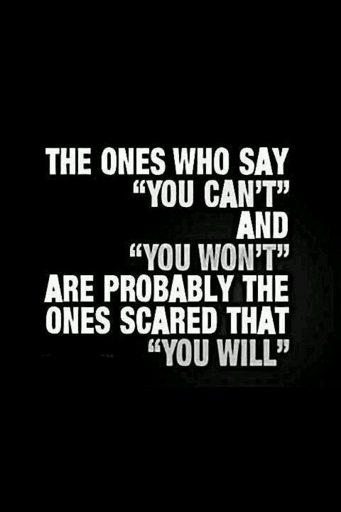 The ones who say 'you can't' and 'you won't' are probably the ones scared that YOU WILL!   ~MCS
