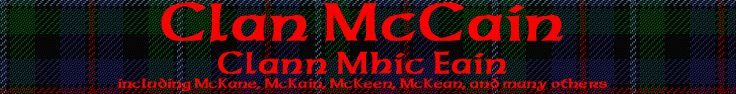 Recent DNA research and a study of primary sources show us that in the case of our family the origin of the surname is Mac Eáin. The McCains are a classic Gaelic patronymic clan. The Patriarch of the clan was named Eáin ~ a loan word to Gaelic from the Latin Iohannes which in turn is from the Hebrew y'hohanan, meaning 'Jehovah has favoured.' Eáin was a form of Iohannes that is found in the Gaelic dialect in use in Argyll, the southern Isles & parts of Ulster from the 15th Century onward.