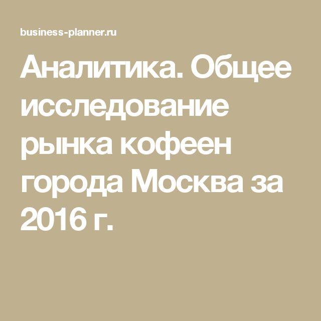 Аналитика. Общее исследование рынка кофеен города Москва за 2016 г.