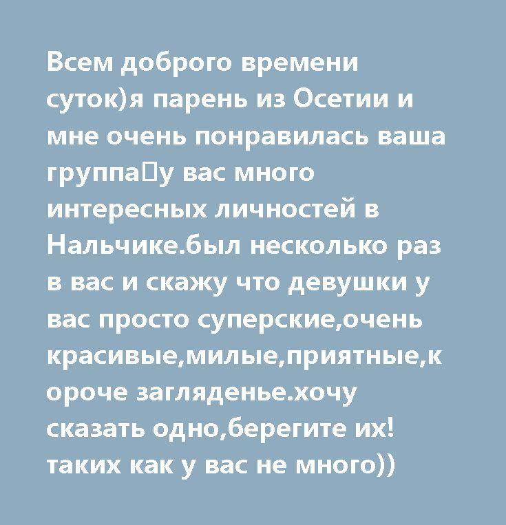 Всем доброго времени суток)я парень из Осетии и мне очень понравилась ваша группа💪у вас много интересных личностей в Нальчике.был несколько раз в вас и скажу что девушки у вас просто суперские,очень красивые,милые,приятные,короче загляденье.хочу сказать одно,берегите их!таких как у вас не много))