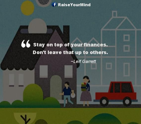Stay on top of your finances. Don't leave that up to others. - http://www.raiseyourmind.com/finance/stay-on-top-of-your-finances-dont-leave-that-up-to-others/ Finance Quotes dealing with money, finances, Leave, Leif Garrett, manage your cash, manage your finance, Others, Stay