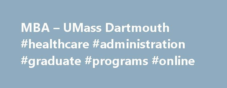 MBA – UMass Dartmouth #healthcare #administration #graduate #programs #online http://zimbabwe.nef2.com/mba-umass-dartmouth-healthcare-administration-graduate-programs-online/  The Charlton MBA Strong business skills lead to career success Charlton s MBA is for business professionals and for many other professionals. Managers, accountants, marketing professionals and also engineers, educators, healthcare professionals, entrepreneurs all benefit from the advanced management and leadership…