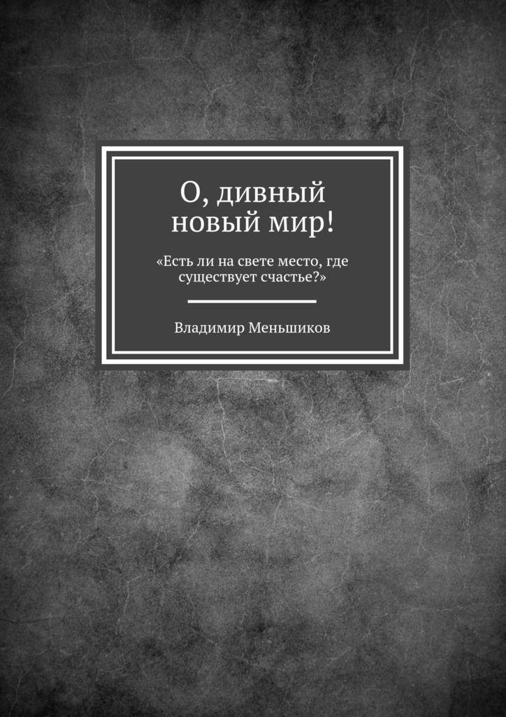 Купить книгу О, дивный новыймир! «Естьли насвете место, где существует счастье?» Владимира Меньшикова. Сумма: 172.00 руб.