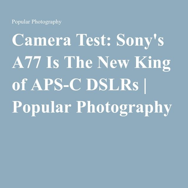 Camera Test: Sony's A77 Is The New King of APS-C DSLRs | Popular Photography