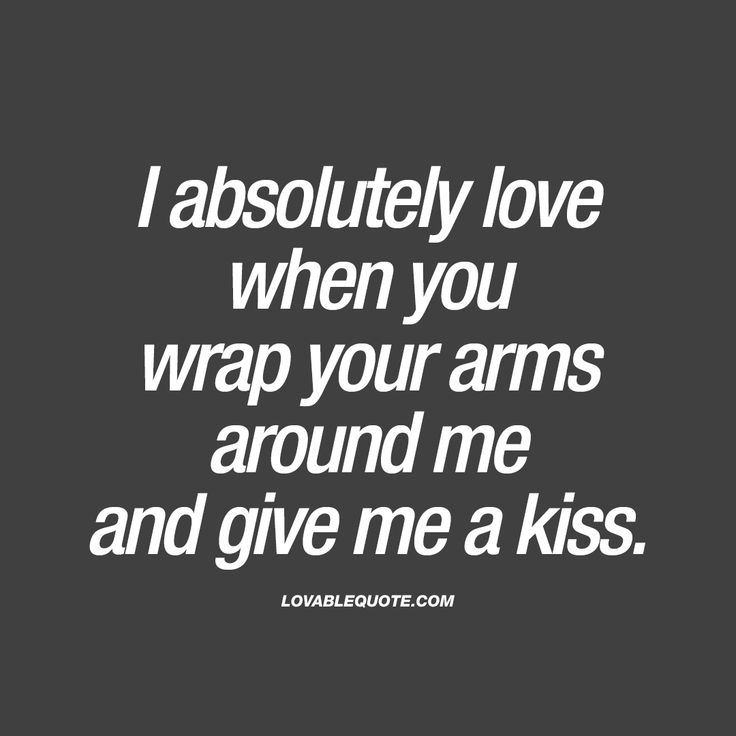 """""""I absolutely love when you wrap your arms around me and give me a kiss."""" That hug. That BIG and WARM hug together with that amazing kiss. Nothing beats that combination."""