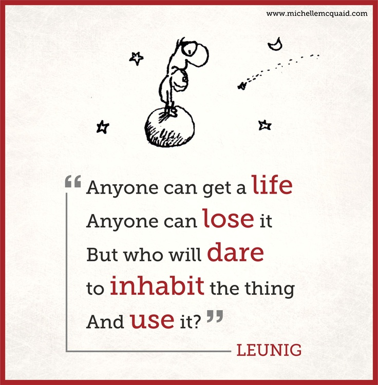 Leunig is an Australian cartoonist + poet who makes my soul sing. I love this piece of his to remind me to fully step into life and all it's possibilities. Want more inspiration on living a life you love visit www.michellemcquaid.com