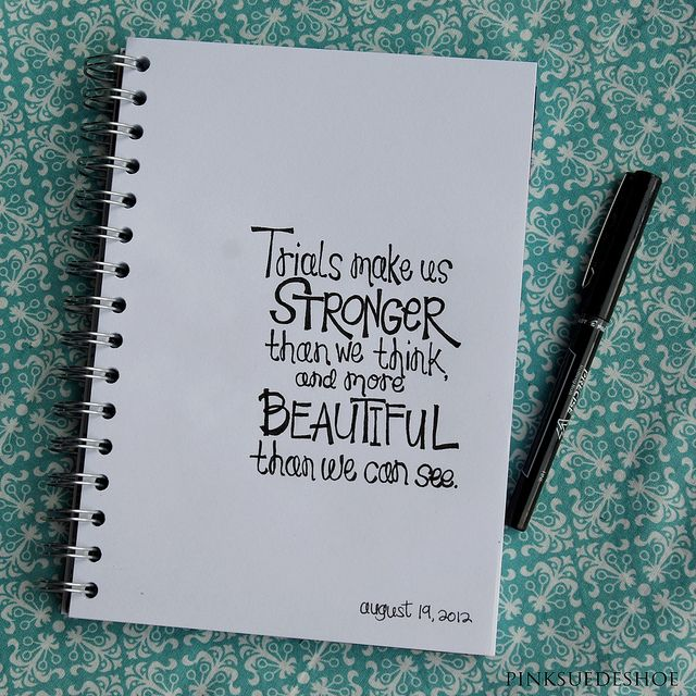 Trials make us stronger than we think and more beautiful than we can see.