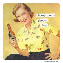 Choosy moms choose beer @Jean Loang Rankin and @Shellie Giddings Gebhard would agree