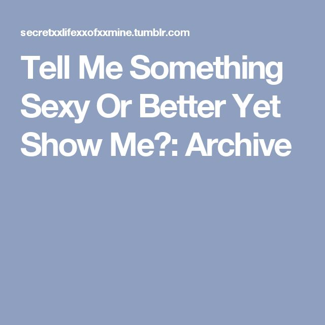 Tell Me Something Sexy Or Better Yet Show Me💋: Archive