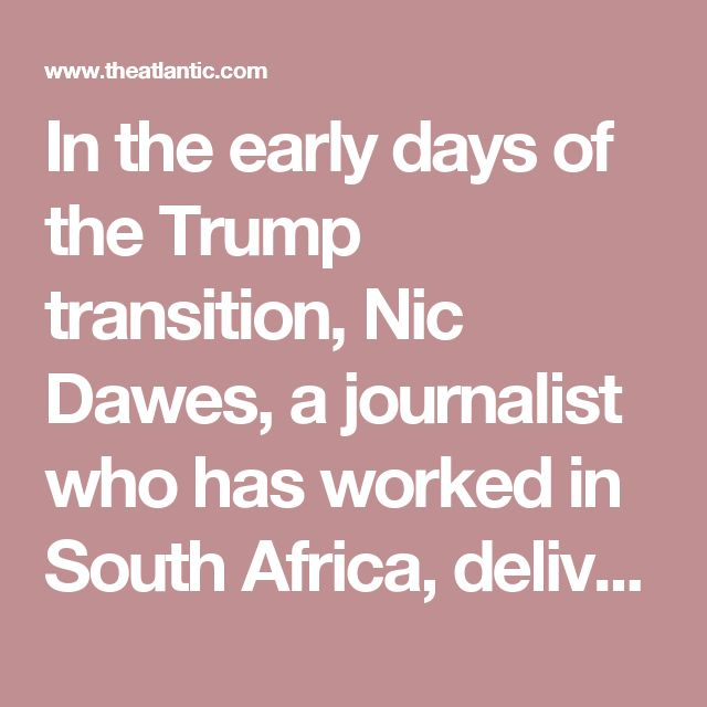 """In the early days of the Trump transition, Nic Dawes, a journalist who has worked in South Africa, delivered an ominous warning to the American media about what to expect. """"Get used to being stigmatized as 'opposition,'"""" he wrote. """"The basic idea is simple: to delegitimize accountability journalism by framing it as partisan."""""""
