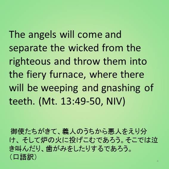 The angels will come and separate the wicked from the righteous and throw them into the fiery furnace, where there will be weeping and gnashing of teeth. (Mt. 13:49-50, NIV)