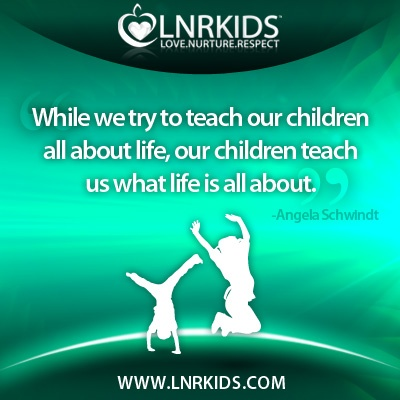 """While we try to teach our children all about life, Our children teach us what life is all about.""""  - Angela Schwindt"""