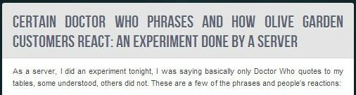 """""""This server at Olive Garden apparently decided to only use Doctor Who quotes while serving one evening, definitely worth a read. It made me laugh the whole way through."""" BEST SERVER EVER!"""