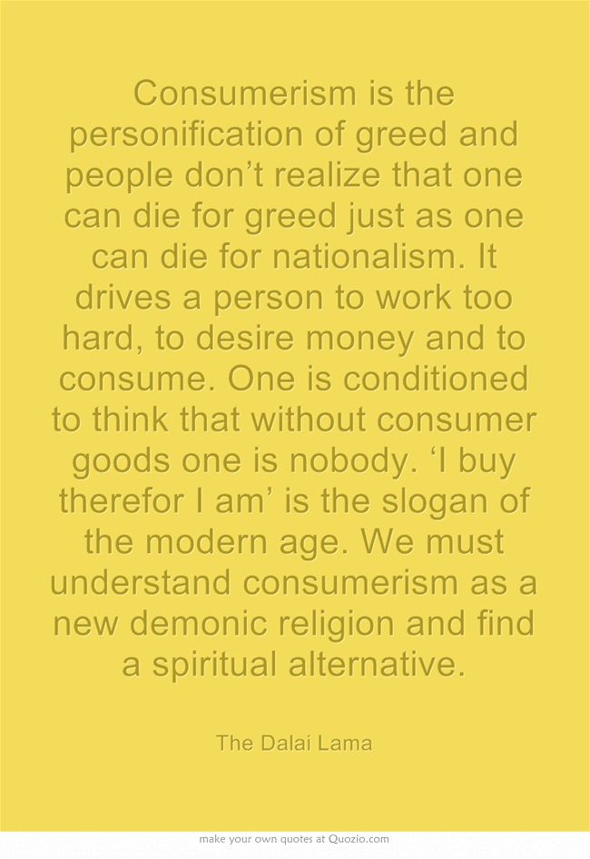 Considering the personal morality/ethics of consumerism.   #quote #Dalai_Lama #greed  #mytumblr