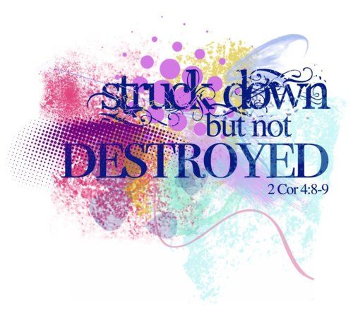 """2 Corinthians 4:8:""""We are hard pressed on every side, but not crushed; perplexed, but not in despair; persecuted, but not abandoned; struck down, but not destroyed."""""""