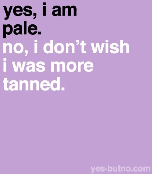 I get this all the time. It's so offensive. I love my fair skin!