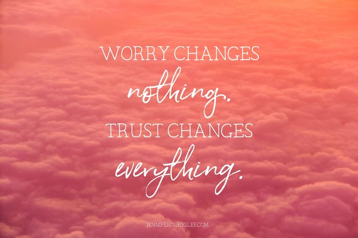 Worry changes nothing. Trust changes everything.