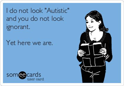"I do not look ""Autistic"" and you do not look ignorant. Yet here we are."