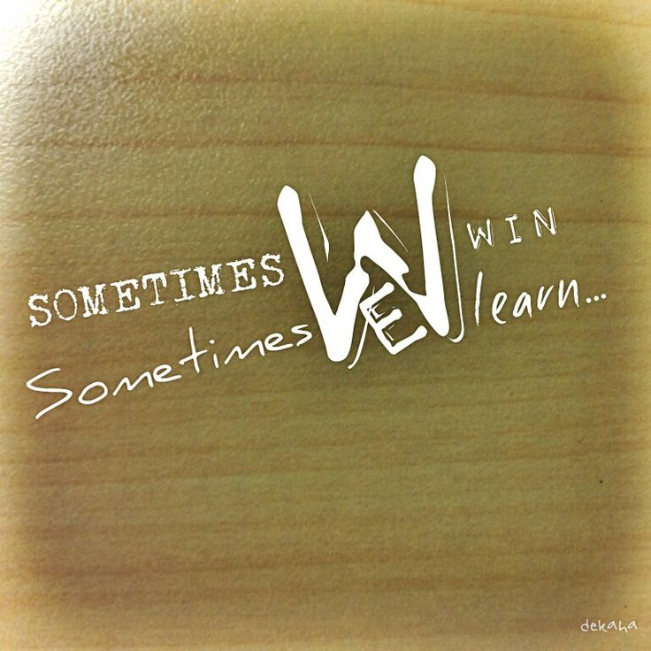 Sometimes we win, sometimes we learn... never lose!