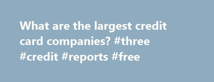 What are the largest credit card companies? #three #credit #reports #free http://credits.remmont.com/what-are-the-largest-credit-card-companies-three-credit-reports-free/  #credit companies # What are the largest credit card companies? On average, each American has 3.5 credit cards in his or her wallet! Today there are more than 49 million American Express cards in use worldwide, but that's a drop…  Read moreThe post What are the largest credit card companies? #three #credit #reports #free…
