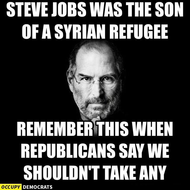 "STEVE JOBS WAS THE SON OF A SYRIAN REFUGEE. Remember that the next time you hear someone say we must ban all refugees - from a county the USA  has destroyed.  Steve Jobs' biological father, Abdulfattah ""John"" Jandali, was born in 1931 to a prominent Syrian family and grew up in Homs, Syria, a city since ravaged by the nation's civil war. More http://www.independent.co.uk/news/people/refugee-crisis-steve-jobs-was-a-syrian-migrants-child-too-tech-community-observes-10489651.html"