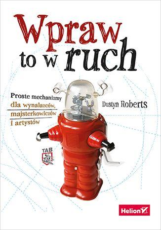 Wpraw to w ruch. Proste mechanizmy dla wynalazców, majsterkowiczów i artystów - Dustyn Roberts