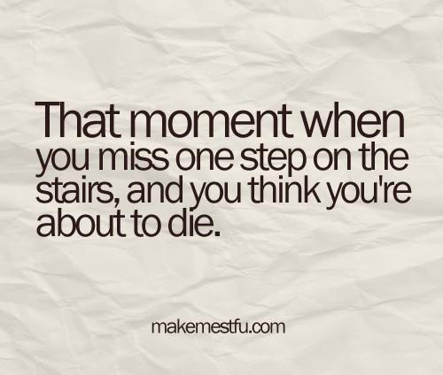 hahaha happens to me all the time...sosmetimes I do die...or at least just fall down the stairs