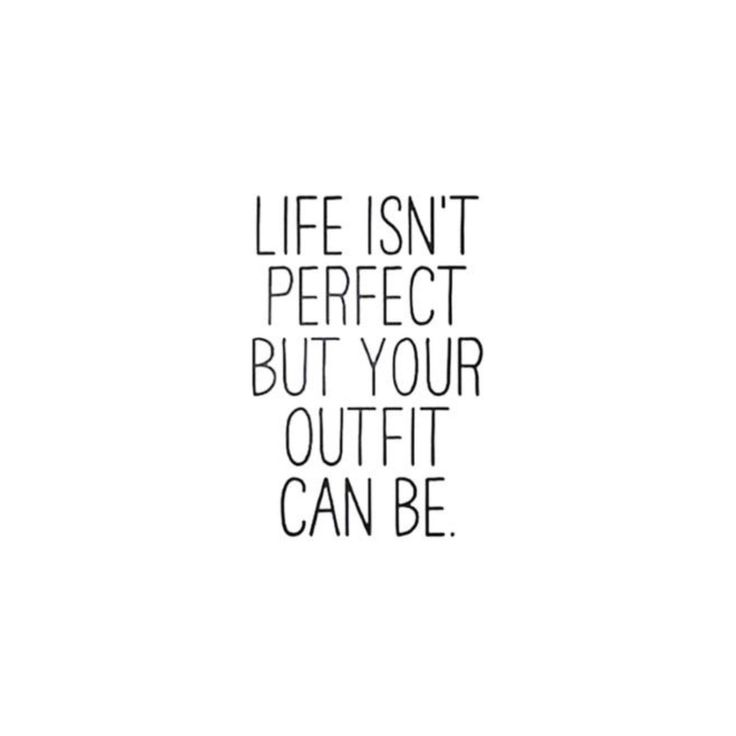 Life isn't perfect, but your outfit can be.