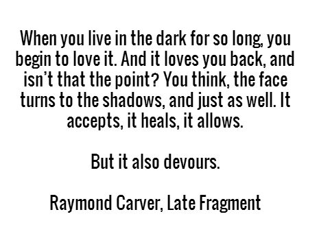 When you live in the dark for so long, you begin to love it. And it loves you back, and isn't that the point? You think, the face turns to the shadows, and just as well. It accepts, it heals, it allows. But it also devours. - Raymond Carver, Late Fragment