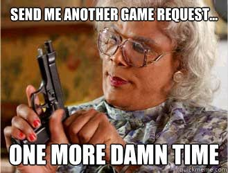 Send me another game request...  one more damn time