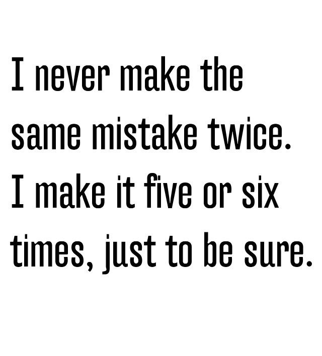 I never make the same mistake twice. I make it five or six times, just to be sure. :-)