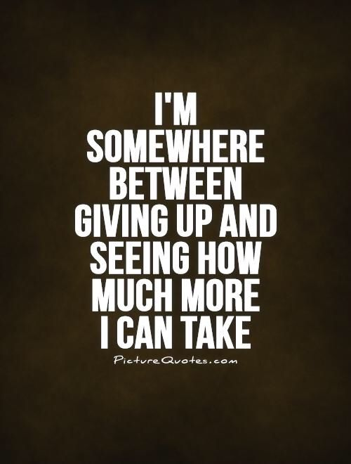 Image from http://img.picturequotes.com/2/18/17182/im-somewhere-between-giving-up-and-seeing-how-much-more-i-can-take-quote-1.jpg.
