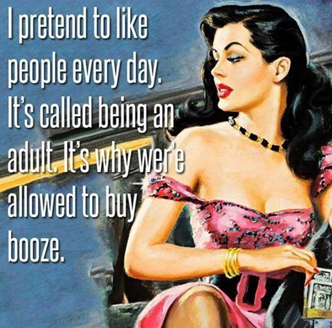 I pretend to like people everyday. It's called being an adult. It's why we're allowed to buy booze.