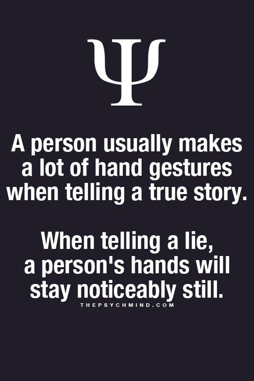 A person usually makes a lot of hand gestures when they're telling a true story when telling a lie a person's hands will stay noticeably still.