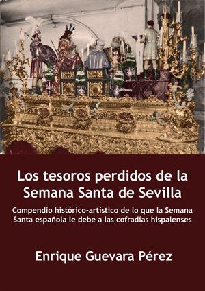 Los tesoros perdidos de la Semana Santa de Sevilla : compendio histórico-artístico de lo que la Semana Santa española, 2014
