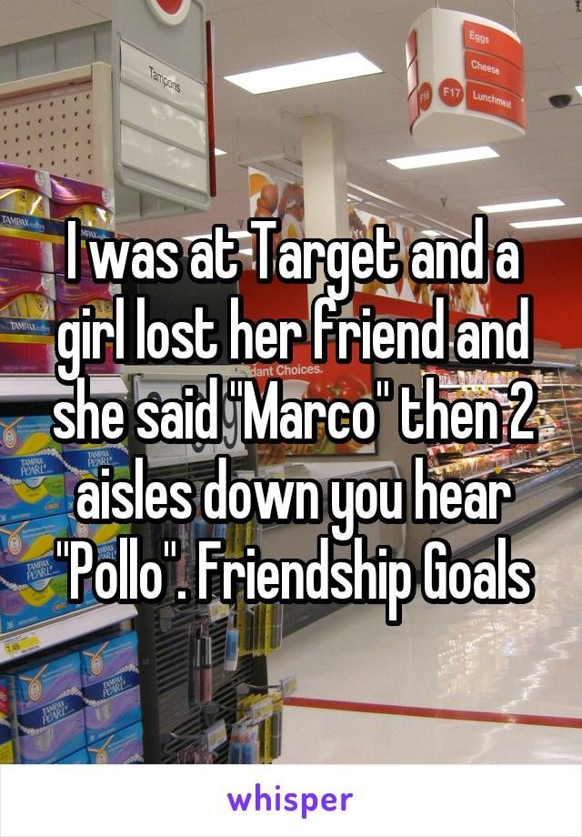 "I was at Target and a girl lost her friend and she said ""Marco"" then 2 aisles down you hear ""Pollo"". Friendship Goals http://ibeebz.com"