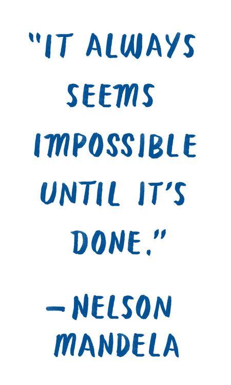 """It always seems impossible until it's done."" Nelson Mandela"