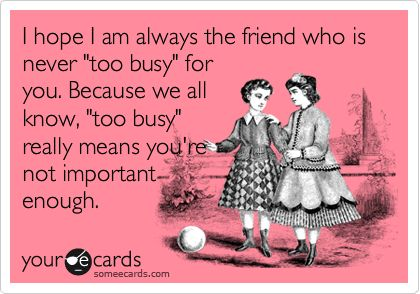 I hope I am always the friend who is never 'too busy' for you. Because we all know, 'too busy' really means you're not important enough.